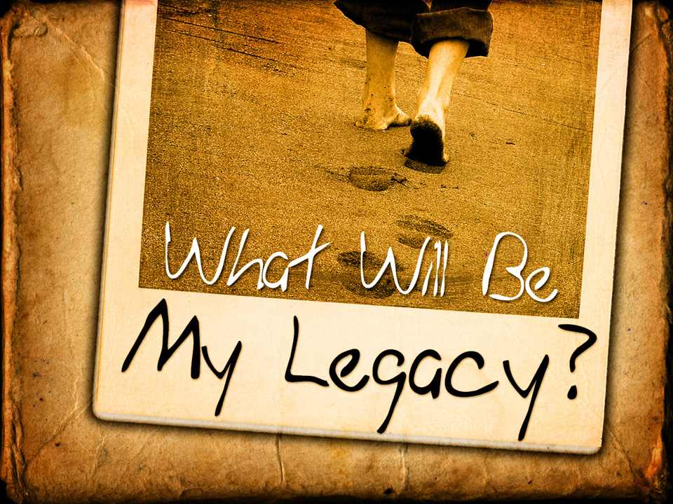 the legacy i will leave behind What will you be known for when you leave this earth the most influential  people, the ones who leave behind incredible legacies, will live on.